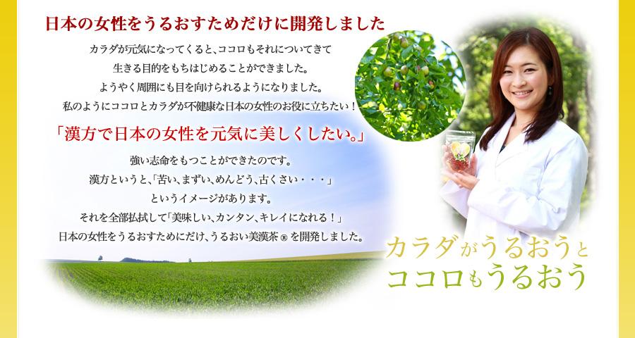 【日本の女性をうるおすためだけに開発しました】カラダが元気になってくると、ココロもそれについてきて生きる目的をもちはじめることができました。ようやく周囲にも目を向けられるようになりました。私のようにココロとカラダが不健康な日本の女性のお役に立ちたい!「漢方で日本の女性を元気に美しくしたい。」強い志命をもつことができたのです。漢方というと、「苦い、まずい、めんどう、古くさい・・・」というイメージがあります。それを全部払拭して「美味しい、カンタン、キレイになれる!」日本の女性をうるおすためにだけ、うるおい美漢茶を開発しました。